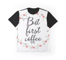 Flowers But first coffee Graphic T-Shirt