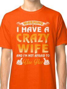 Warning I Have A Crazy Wife Classic T-Shirt