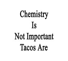 Chemistry Is Not Important Tacos Are  Photographic Print