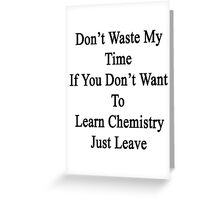 Don't Waste My Time If You Don't Want To Learn Chemistry Just Leave  Greeting Card