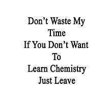 Don't Waste My Time If You Don't Want To Learn Chemistry Just Leave  Photographic Print
