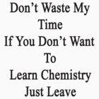 Don't Waste My Time If You Don't Want To Learn Chemistry Just Leave  by supernova23