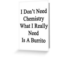 I Don't Need Chemistry What I Really Need Is A Burrito  Greeting Card