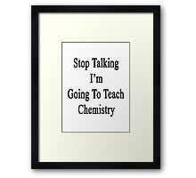 Stop Talking I'm Going To Teach Chemistry  Framed Print