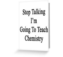 Stop Talking I'm Going To Teach Chemistry  Greeting Card