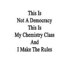 This Is Not A Democracy This Is My Chemistry Class And I Make The Rules  Photographic Print