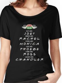 Friends Tv Show T-Shirt: Eat like JOEY, Dress like RACHEL, Cook like MONICA, Live like PHOEBE, Care like ROSS, Laugh like CHANDLER. Women's Relaxed Fit T-Shirt