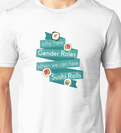 Why have gender roles when we can have sushi rolls Unisex T-Shirt