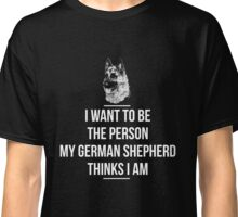 I Want To Be The Person My German Shepherd  Classic T-Shirt