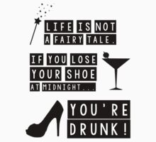Life is not a fairy tale if you lose your shoe at midnight you're drunk! by King84