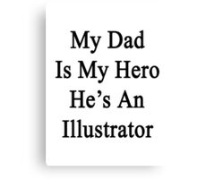 My Dad Is My Hero He's An Illustrator  Canvas Print