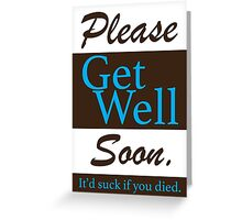 Please get well soon. It'd suck if you Died. Greeting Card