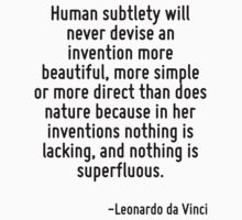 Human subtlety will never devise an invention more beautiful, more simple or more direct than does nature because in her inventions nothing is lacking, and nothing is superfluous. by Quotr