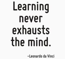 Learning never exhausts the mind. by Quotr