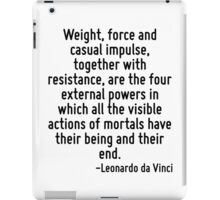 Weight, force and casual impulse, together with resistance, are the four external powers in which all the visible actions of mortals have their being and their end. iPad Case/Skin