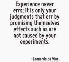 Experience never errs; it is only your judgments that err by promising themselves effects such as are not caused by your experiments. by Quotr