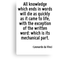 All knowledge which ends in words will die as quickly as it came to life, with the exception of the written word: which is its mechanical part. Canvas Print