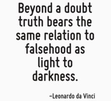Beyond a doubt truth bears the same relation to falsehood as light to darkness. by Quotr