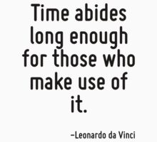 Time abides long enough for those who make use of it. by Quotr