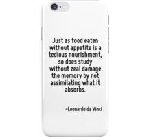Just as food eaten without appetite is a tedious nourishment, so does study without zeal damage the memory by not assimilating what it absorbs. iPhone Case/Skin