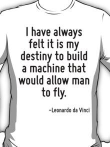 I have always felt it is my destiny to build a machine that would allow man to fly. T-Shirt
