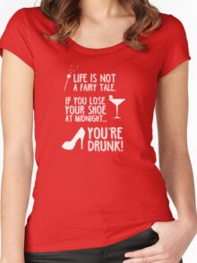 Life is not a fairy tale if you lose your shoe at midnight you're drunk! Women's Fitted Scoop T-Shirt