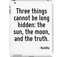 Three things cannot be long hidden: the sun, the moon, and the truth. iPad Case/Skin