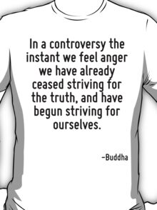 In a controversy the instant we feel anger we have already ceased striving for the truth, and have begun striving for ourselves. T-Shirt