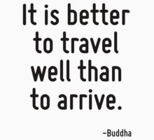 It is better to travel well than to arrive. by Quotr