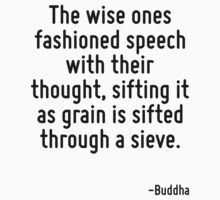 The wise ones fashioned speech with their thought, sifting it as grain is sifted through a sieve. by Quotr