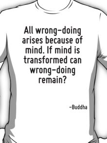 All wrong-doing arises because of mind. If mind is transformed can wrong-doing remain? T-Shirt
