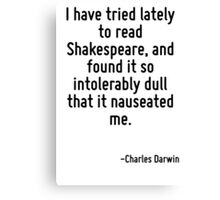 I have tried lately to read Shakespeare, and found it so intolerably dull that it nauseated me. Canvas Print