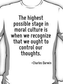 The highest possible stage in moral culture is when we recognize that we ought to control our thoughts. T-Shirt