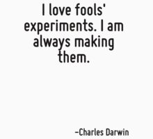I love fools' experiments. I am always making them. by Quotr
