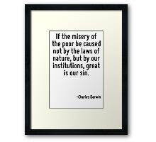 If the misery of the poor be caused not by the laws of nature, but by our institutions, great is our sin. Framed Print