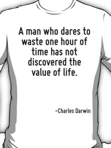 A man who dares to waste one hour of time has not discovered the value of life. T-Shirt