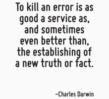 To kill an error is as good a service as, and sometimes even better than, the establishing of a new truth or fact. by Quotr