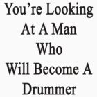 You're Looking At A Man Who Will Become A Drummer  by supernova23