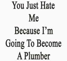 You Just Hate Me Because I'm Going To Become A Plumber  by supernova23