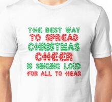 THE BEST WAY TO SPREAD CHRISTMAS CHEER IS SINGING LOUD FOR ALL TO HEAR Unisex T-Shirt