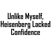 Unlike Myself, Heisenberg Lacked Confidence by geeknirvana