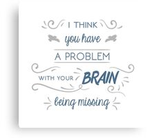 You Have a Problem with Your Brain Being Missing Canvas Print