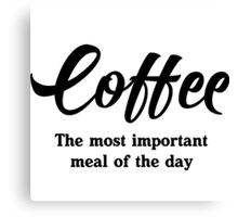 Coffee. The most important meal of the day Canvas Print