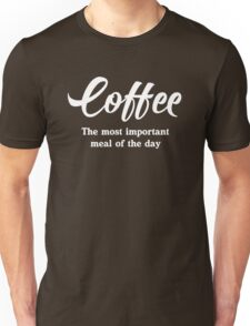 Coffee. The most important meal of the day Unisex T-Shirt
