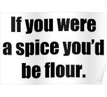 If you were a spice you'd be flour T-Shirt Poster