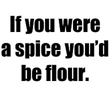 If you were a spice you'd be flour T-Shirt Photographic Print