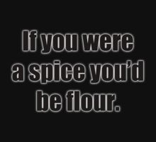 If you were a spice you'd be flour T-Shirt by GolemAura