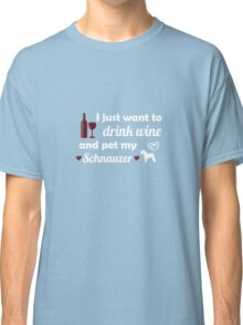 I Just Want To Drink Wine And Pet My Schnauzer Classic T-Shirt