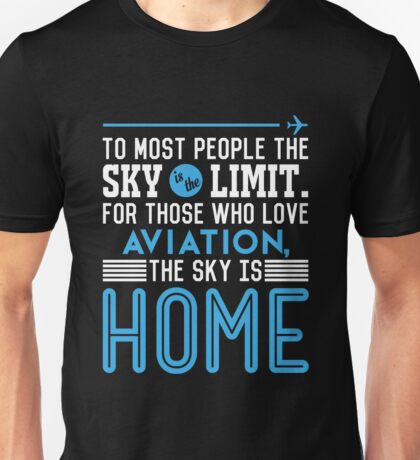 TO MOST PEOPLE THE SKY IS THE LIMIT. FOR THOSE WHO LOVE AVIATION THE SKY IS HOME Unisex T-Shirt