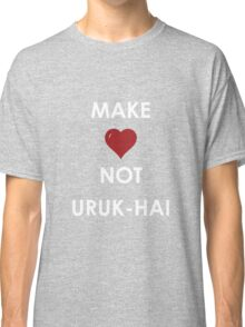 Make Love Not Uruk-hai Classic T-Shirt